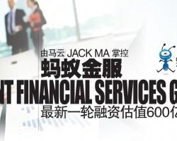 由马云(Jack Ma)掌控 蚂蚁金服(Ant Financial Services Group) 最新一轮融资估值600亿美元