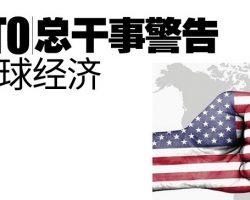 世贸组织(WTO)总干事警告  贸易战威胁全球经济
